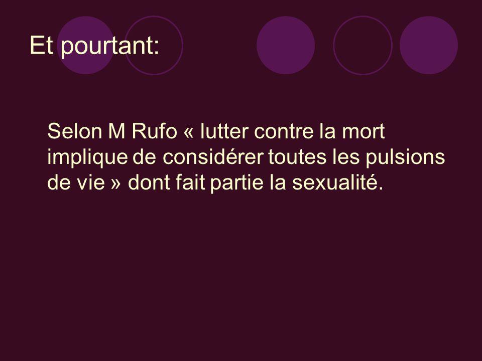 Et pourtant: Selon M Rufo « lutter contre la mort implique de considérer toutes les pulsions de vie » dont fait partie la sexualité.