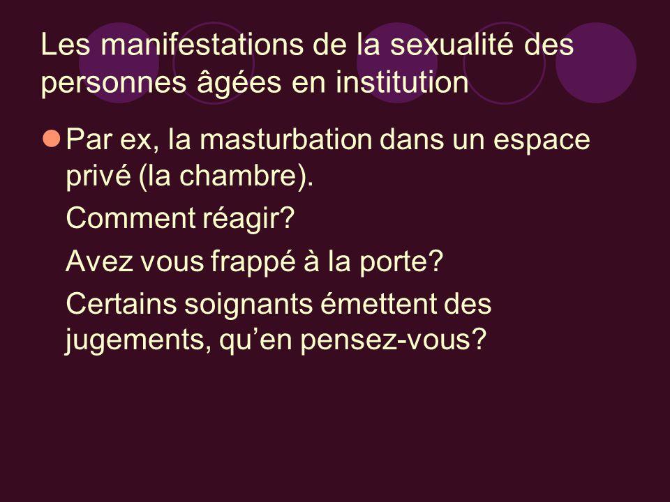 Les manifestations de la sexualité des personnes âgées en institution Par ex, la masturbation dans un espace privé (la chambre). Comment réagir? Avez