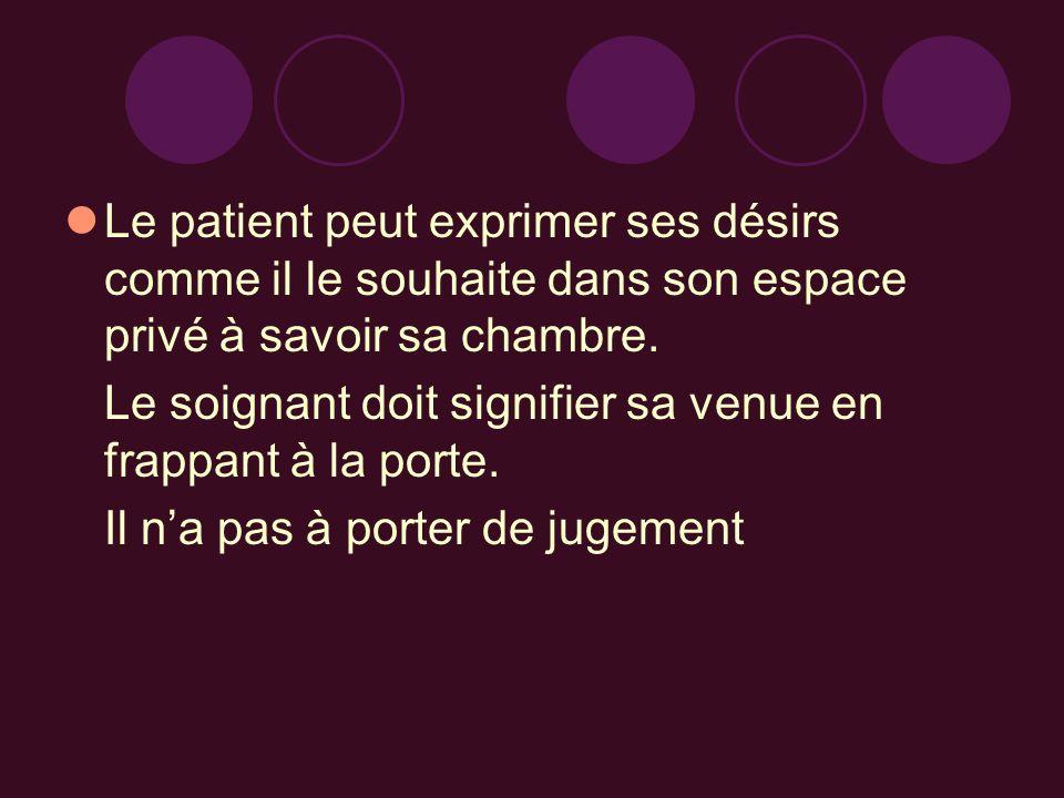 Le patient peut exprimer ses désirs comme il le souhaite dans son espace privé à savoir sa chambre. Le soignant doit signifier sa venue en frappant à
