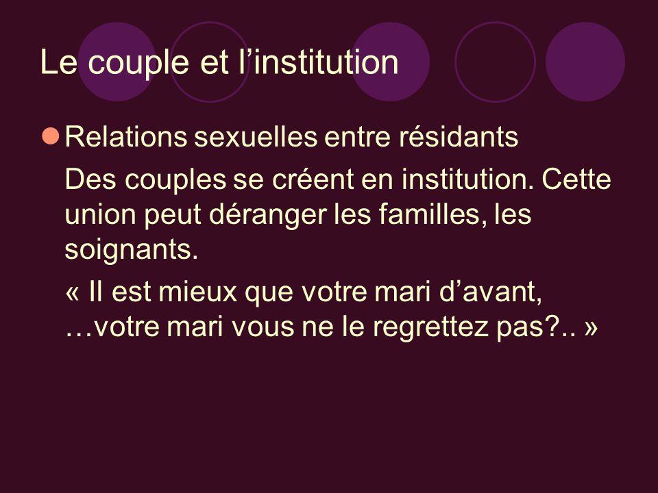 Le couple et linstitution Relations sexuelles entre résidants Des couples se créent en institution. Cette union peut déranger les familles, les soigna