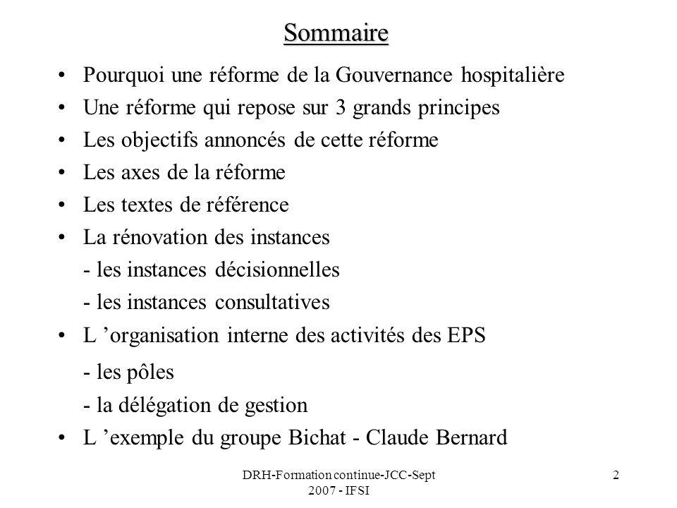 DRH-Formation continue-JCC-Sept 2007 - IFSI 3 Objectifs pédagogiques Létudiant en soins infirmiers sera capable de : -expliquer les causes et les principes de la mise en place de la réforme de la gouvernance hospitalière -définir et expliquer les axes de cette réforme sur le plan de lorganisation administrative et du fonctionnement des EPS