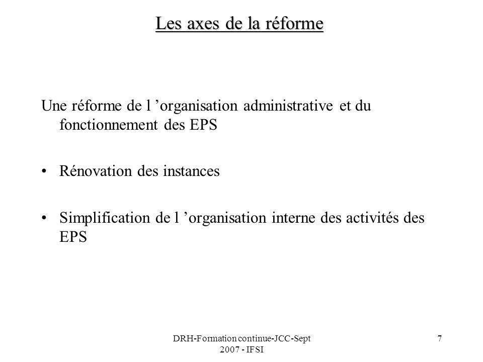 DRH-Formation continue-JCC-Sept 2007 - IFSI 8 Les textes de référence Ordonnance n°2005-406 du 2 mai 2005 simplifiant le régime juridique des EPS Ordonnance n°2005-1112 du 1 septembre 2005 qui la modifie et la complète Circulaire de la DHOS, janvier 2007, présentation de la réforme Volet du plan Hôpital 2007 avec la réforme du financement des EPS
