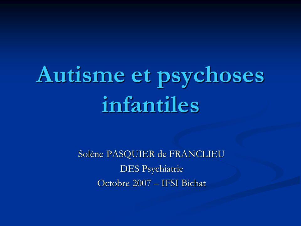 Autisme et psychoses infantiles Solène PASQUIER de FRANCLIEU DES Psychiatrie Octobre 2007 – IFSI Bichat