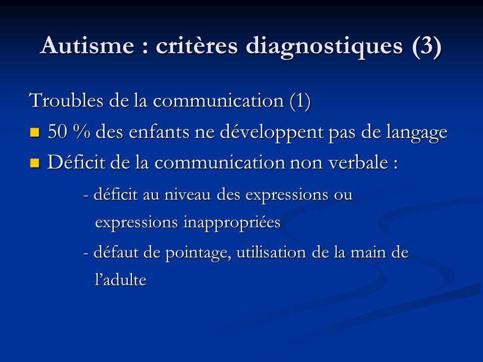 Autisme : critères diagnostiques (3) Troubles de la communication (1) 50 % des enfants ne développent pas de langage 50 % des enfants ne développent p