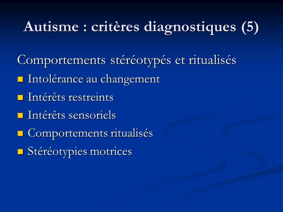 Autisme : critères diagnostiques (5) Comportements stéréotypés et ritualisés Intolérance au changement Intolérance au changement Intérêts restreints I
