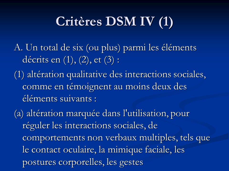 Critères DSM IV (1) A. Un total de six (ou plus) parmi les éléments décrits en (1), (2), et (3) : (1) altération qualitative des interactions sociales