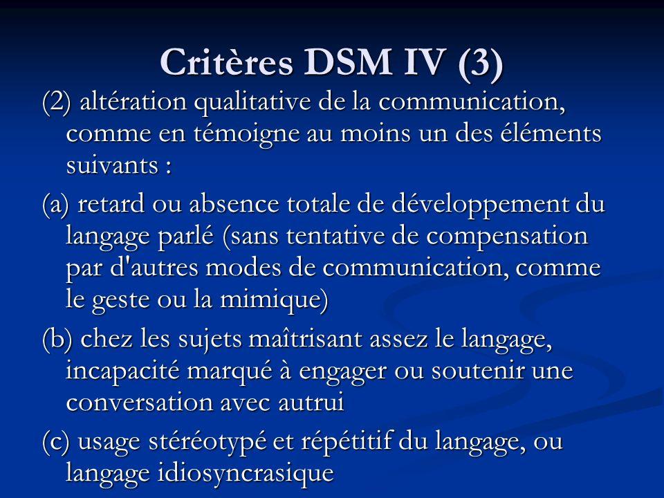 Critères DSM IV (3) (2) altération qualitative de la communication, comme en témoigne au moins un des éléments suivants : (a) retard ou absence totale