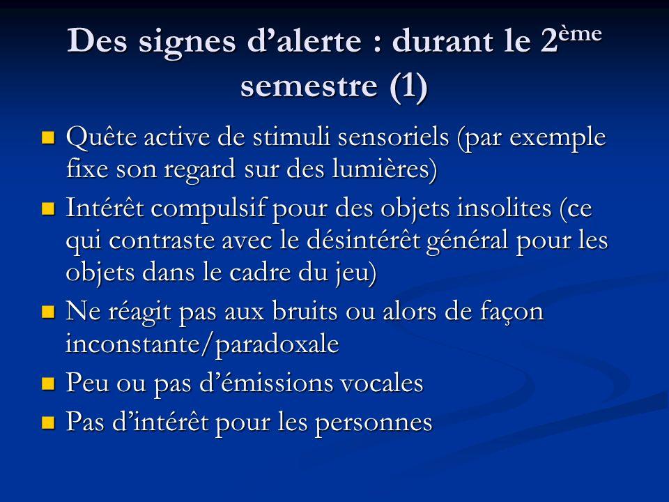 Des signes dalerte : durant le 2 ème semestre (1) Quête active de stimuli sensoriels (par exemple fixe son regard sur des lumières) Quête active de st