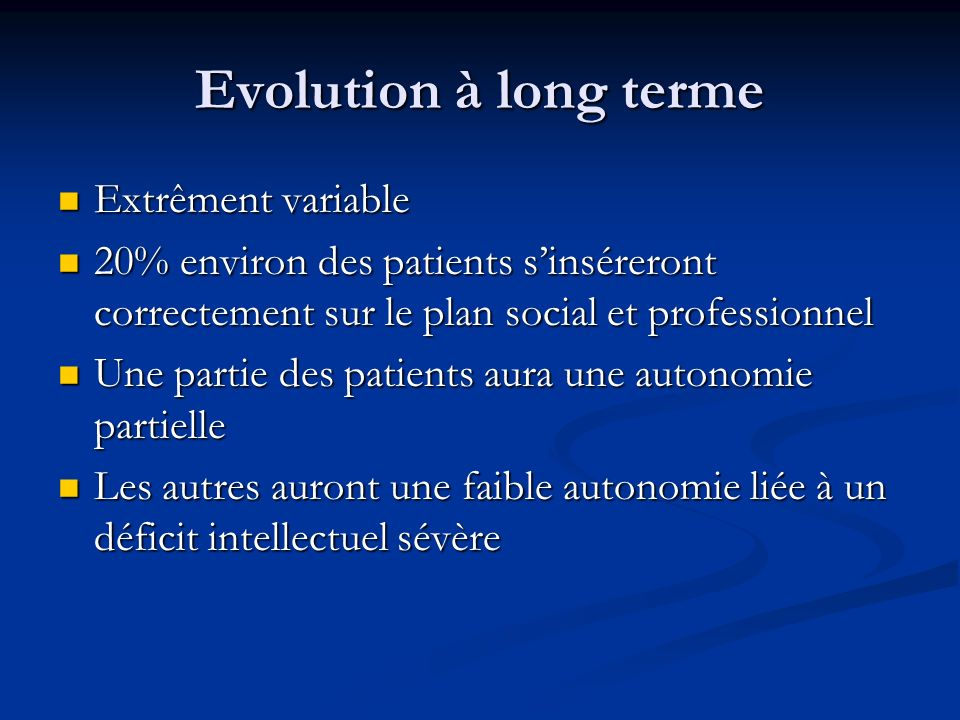Evolution à long terme Extrêment variable Extrêment variable 20% environ des patients sinséreront correctement sur le plan social et professionnel 20%