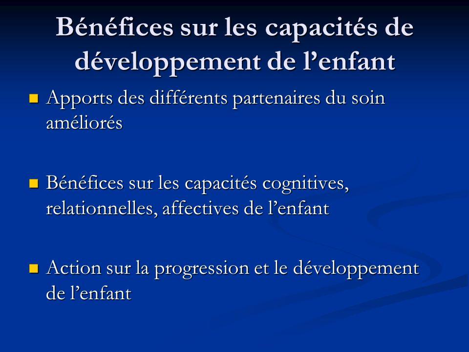 Bénéfices sur les capacités de développement de lenfant Apports des différents partenaires du soin améliorés Apports des différents partenaires du soi
