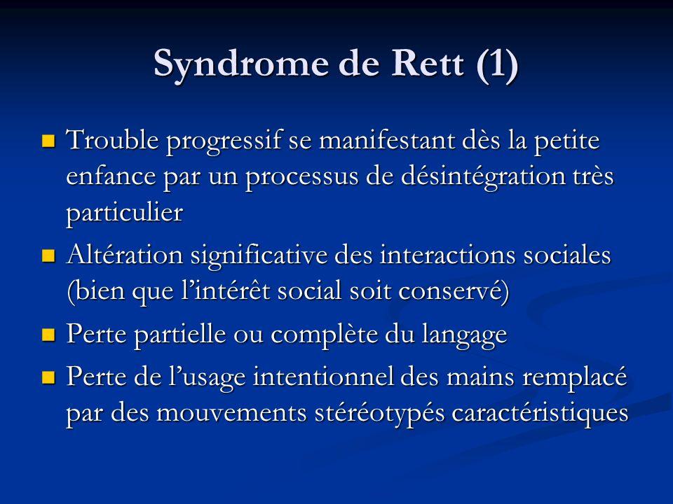 Syndrome de Rett (1) Trouble progressif se manifestant dès la petite enfance par un processus de désintégration très particulier Trouble progressif se