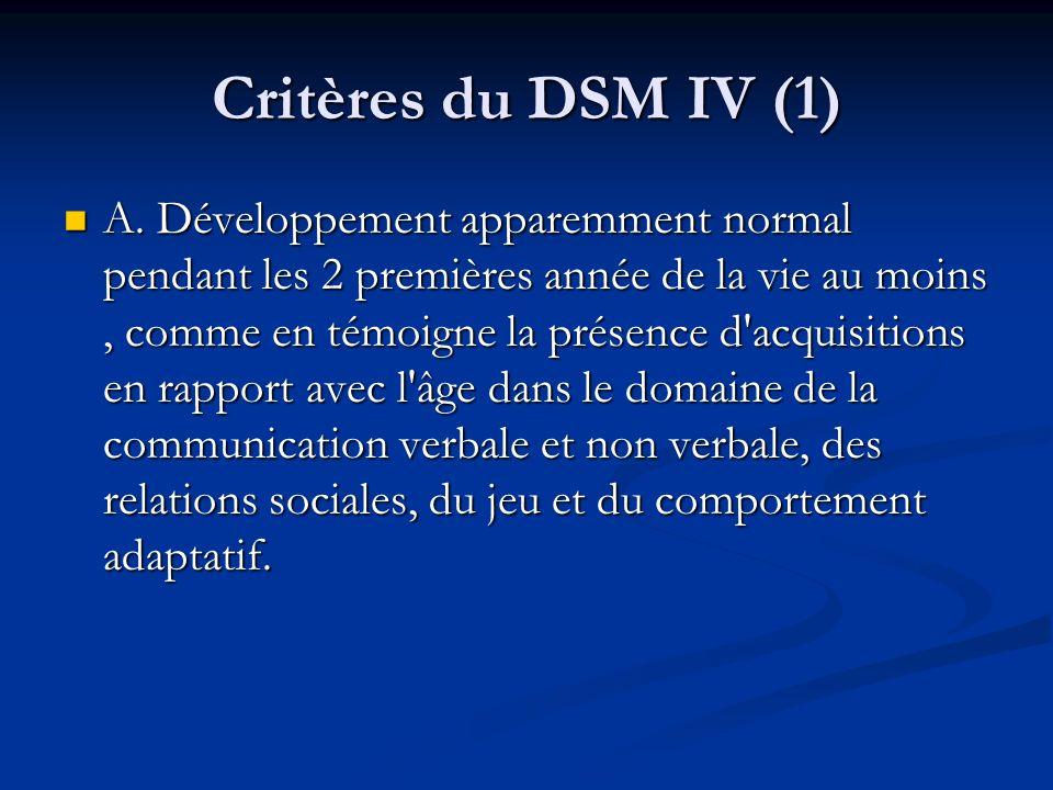 Critères du DSM IV (1) A. Développement apparemment normal pendant les 2 premières année de la vie au moins, comme en témoigne la présence d'acquisiti