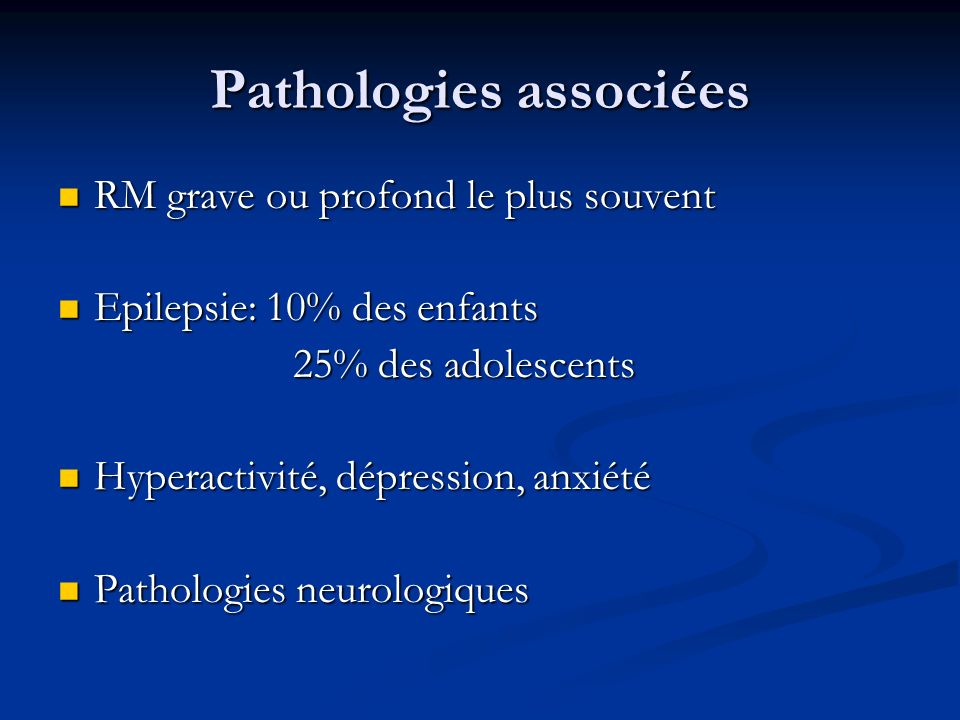 Pathologies associées RM grave ou profond le plus souvent RM grave ou profond le plus souvent Epilepsie: 10% des enfants Epilepsie: 10% des enfants 25