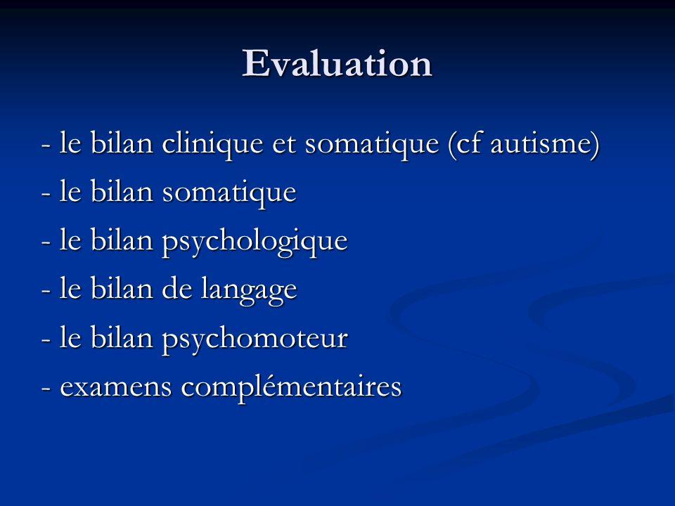 Evaluation - le bilan clinique et somatique (cf autisme) - le bilan somatique - le bilan psychologique - le bilan de langage - le bilan psychomoteur -