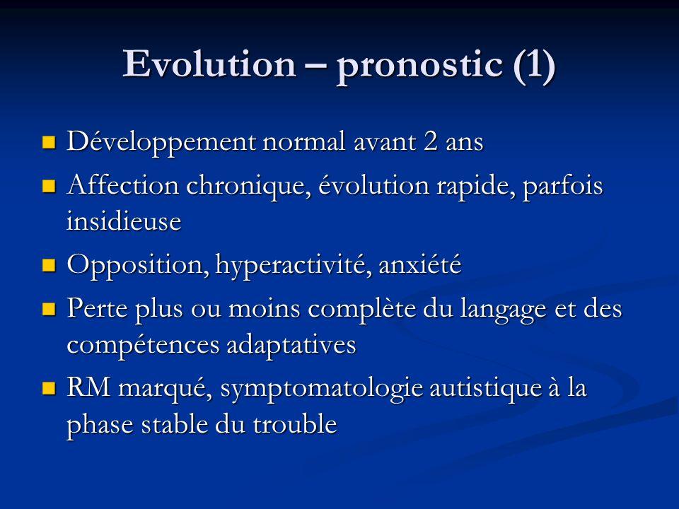 Evolution – pronostic (1) Développement normal avant 2 ans Développement normal avant 2 ans Affection chronique, évolution rapide, parfois insidieuse