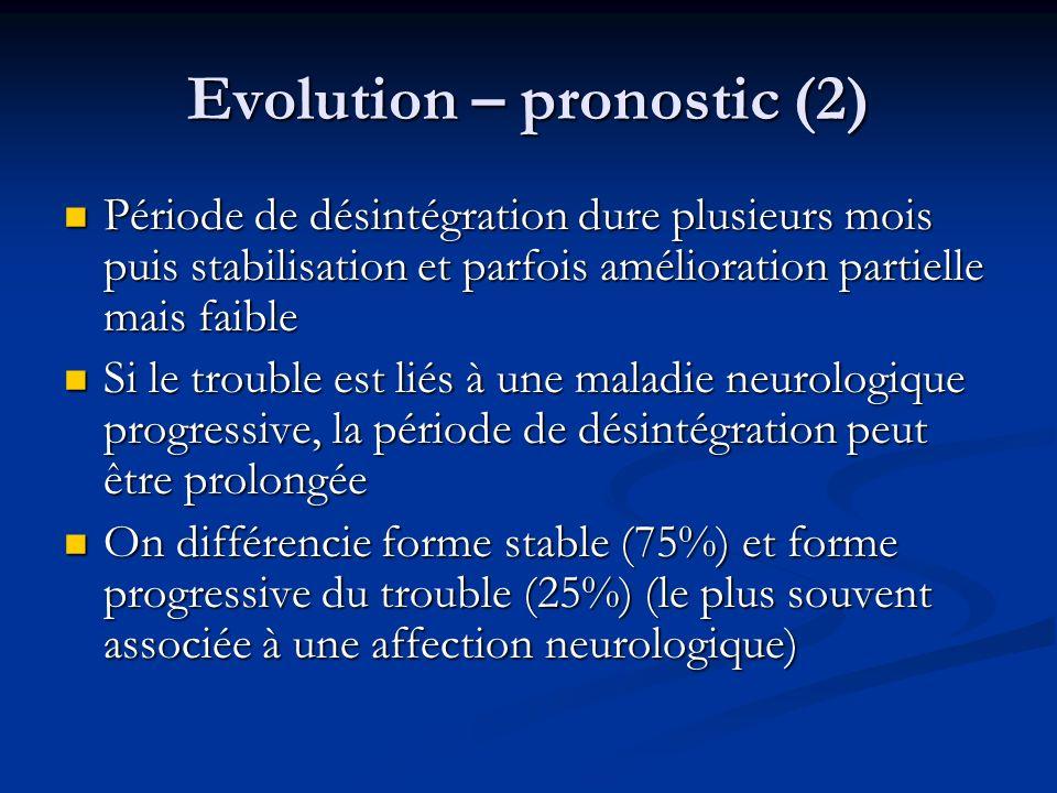 Evolution – pronostic (2) Période de désintégration dure plusieurs mois puis stabilisation et parfois amélioration partielle mais faible Période de dé