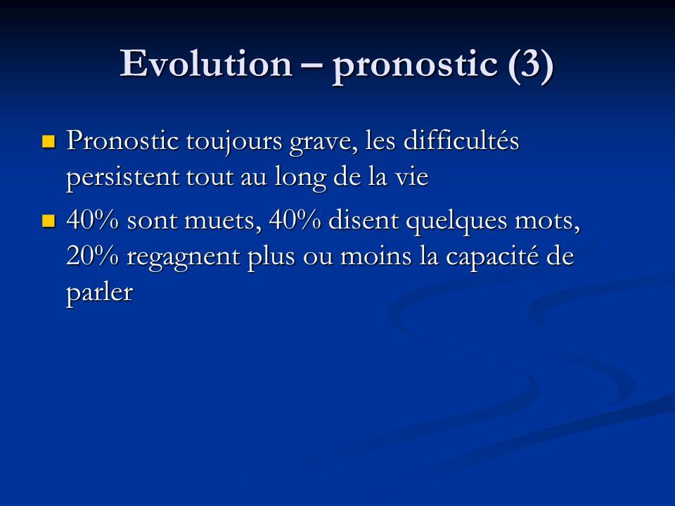 Evolution – pronostic (3) Pronostic toujours grave, les difficultés persistent tout au long de la vie Pronostic toujours grave, les difficultés persis