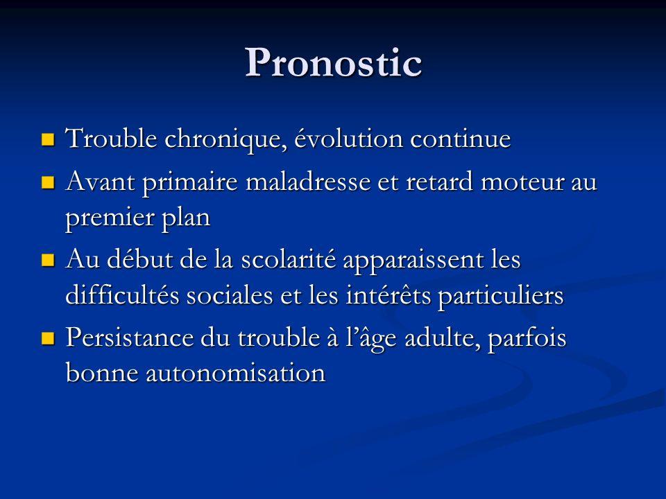 Pronostic Trouble chronique, évolution continue Trouble chronique, évolution continue Avant primaire maladresse et retard moteur au premier plan Avant