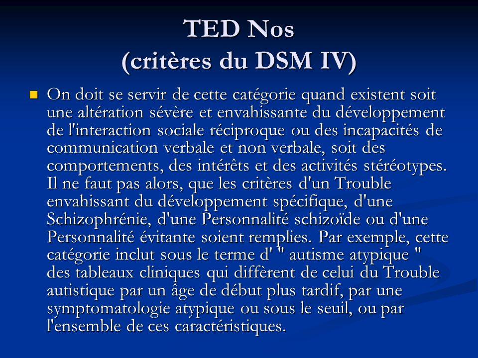 TED Nos (critères du DSM IV) On doit se servir de cette catégorie quand existent soit une altération sévère et envahissante du développement de l'inte