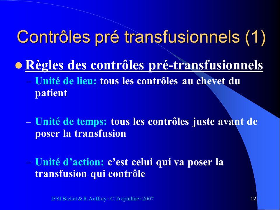 IFSI Bichat & R.Auffray - C.Trophilme - 200712 Contrôles pré transfusionnels (1) Règles des contrôles pré-transfusionnels – Unité de lieu: tous les contrôles au chevet du patient – Unité de temps: tous les contrôles juste avant de poser la transfusion – Unité daction: cest celui qui va poser la transfusion qui contrôle