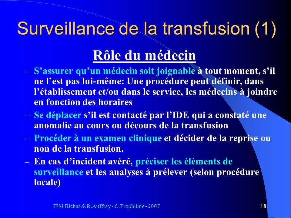 IFSI Bichat & R.Auffray - C.Trophilme - 200718 Surveillance de la transfusion (1) Rôle du médecin – Sassurer quun médecin soit joignable à tout moment, sil ne lest pas lui-même: Une procédure peut définir, dans létablissement et/ou dans le service, les médecins à joindre en fonction des horaires – Se déplacer sil est contacté par lIDE qui a constaté une anomalie au cours ou décours de la transfusion – Procéder à un examen clinique et décider de la reprise ou non de la transfusion.