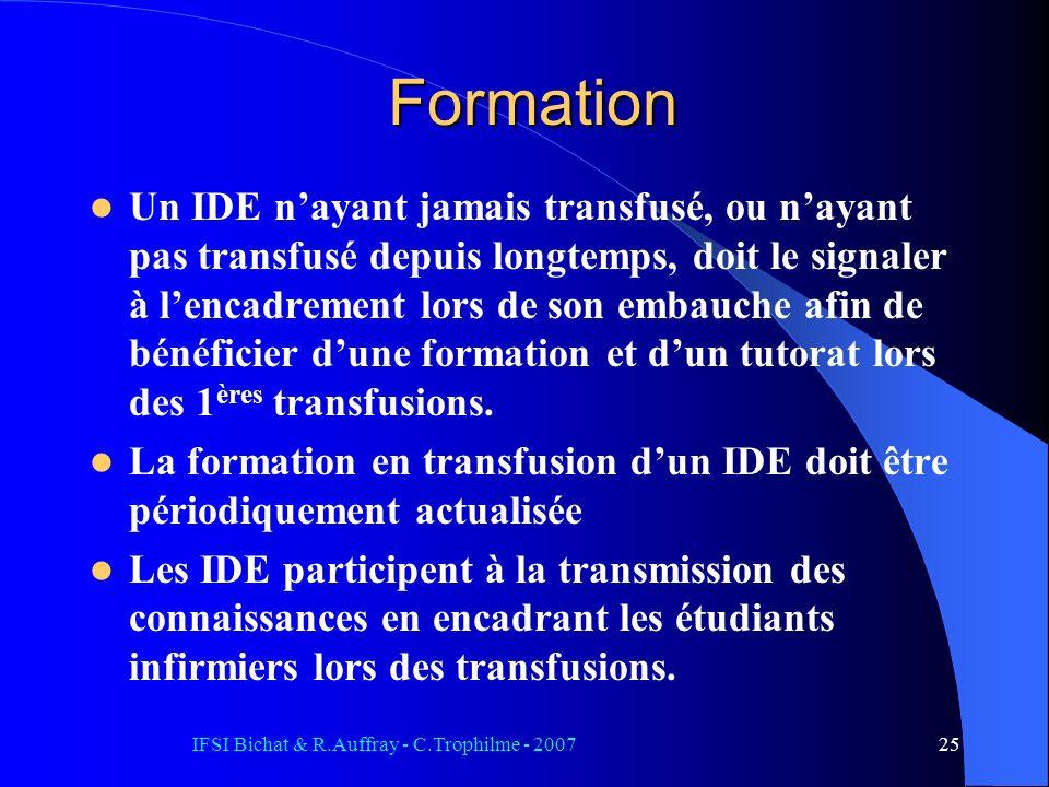 IFSI Bichat & R.Auffray - C.Trophilme - 200725 Formation Un IDE nayant jamais transfusé, ou nayant pas transfusé depuis longtemps, doit le signaler à lencadrement lors de son embauche afin de bénéficier dune formation et dun tutorat lors des 1 ères transfusions.