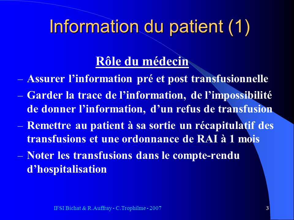 IFSI Bichat & R.Auffray - C.Trophilme - 20073 Information du patient (1) Rôle du médecin – Assurer linformation pré et post transfusionnelle – Garder la trace de linformation, de limpossibilité de donner linformation, dun refus de transfusion – Remettre au patient à sa sortie un récapitulatif des transfusions et une ordonnance de RAI à 1 mois – Noter les transfusions dans le compte-rendu dhospitalisation