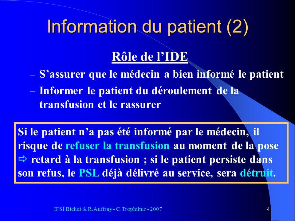 IFSI Bichat & R.Auffray - C.Trophilme - 20074 Information du patient (2) Rôle de lIDE – Sassurer que le médecin a bien informé le patient – Informer le patient du déroulement de la transfusion et le rassurer Si le patient na pas été informé par le médecin, il risque de refuser la transfusion au moment de la pose retard à la transfusion ; si le patient persiste dans son refus, le PSL déjà délivré au service, sera détruit.