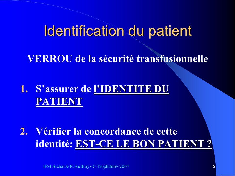 IFSI Bichat & R.Auffray - C.Trophilme - 20076 Identification du patient VERROU de la sécurité transfusionnelle lIDENTITE DU PATIENT 1.Sassurer de lIDENTITE DU PATIENT EST-CE LE BON PATIENT .