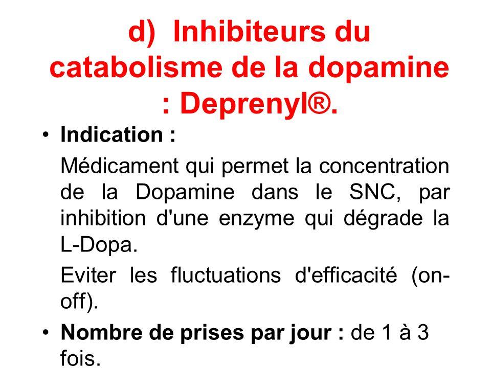 d) Inhibiteurs du catabolisme de la dopamine : Deprenyl®. Indication : Médicament qui permet la concentration de la Dopamine dans le SNC, par inhibiti