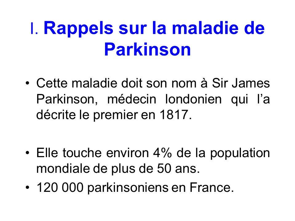 I. Rappels sur la maladie de Parkinson Cette maladie doit son nom à Sir James Parkinson, médecin londonien qui la décrite le premier en 1817. Elle tou