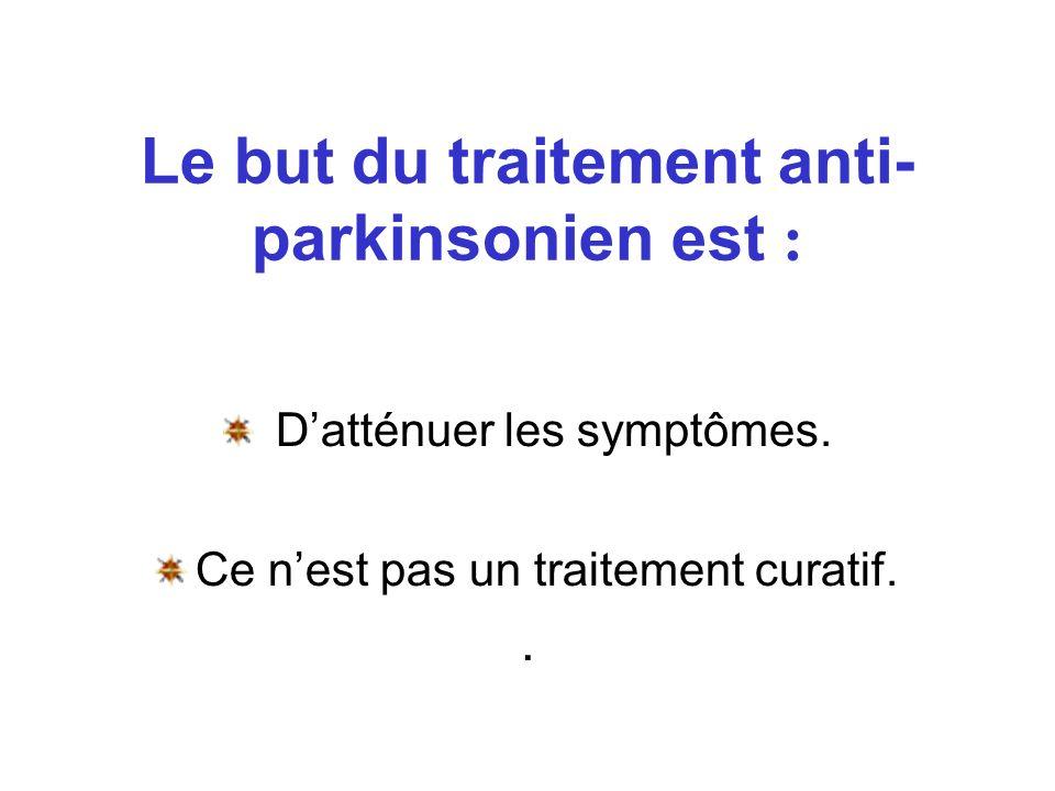 Le but du traitement anti- parkinsonien est : Datténuer les symptômes. Ce nest pas un traitement curatif..