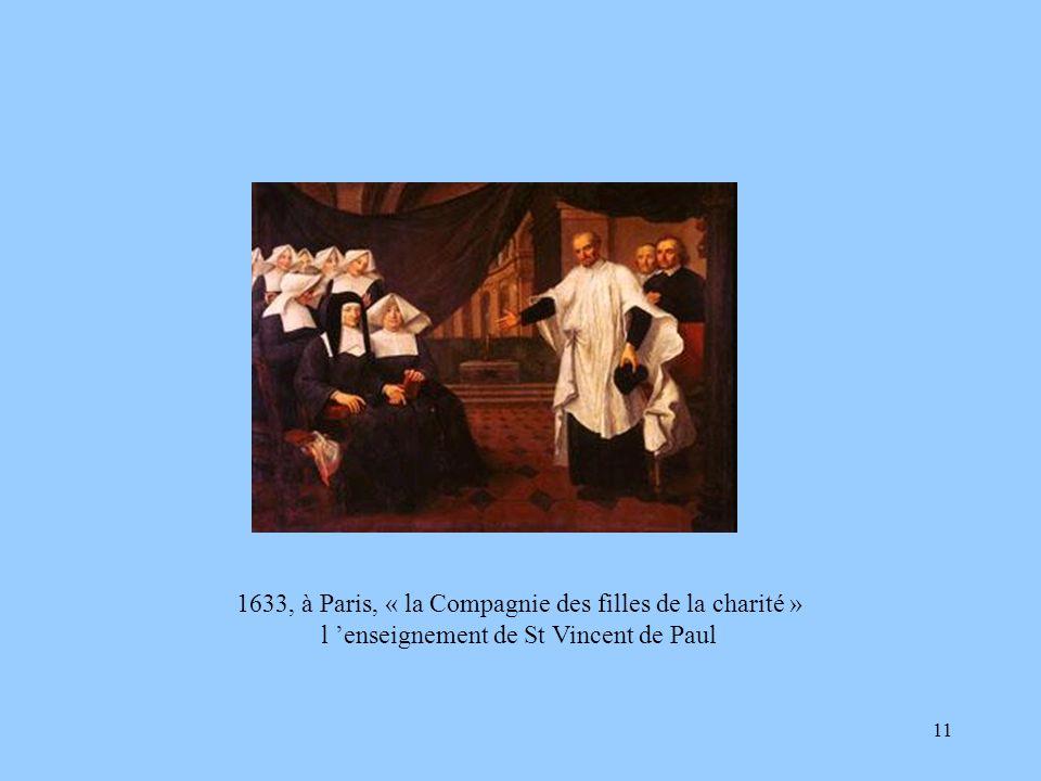 11 1633, à Paris, « la Compagnie des filles de la charité » l enseignement de St Vincent de Paul