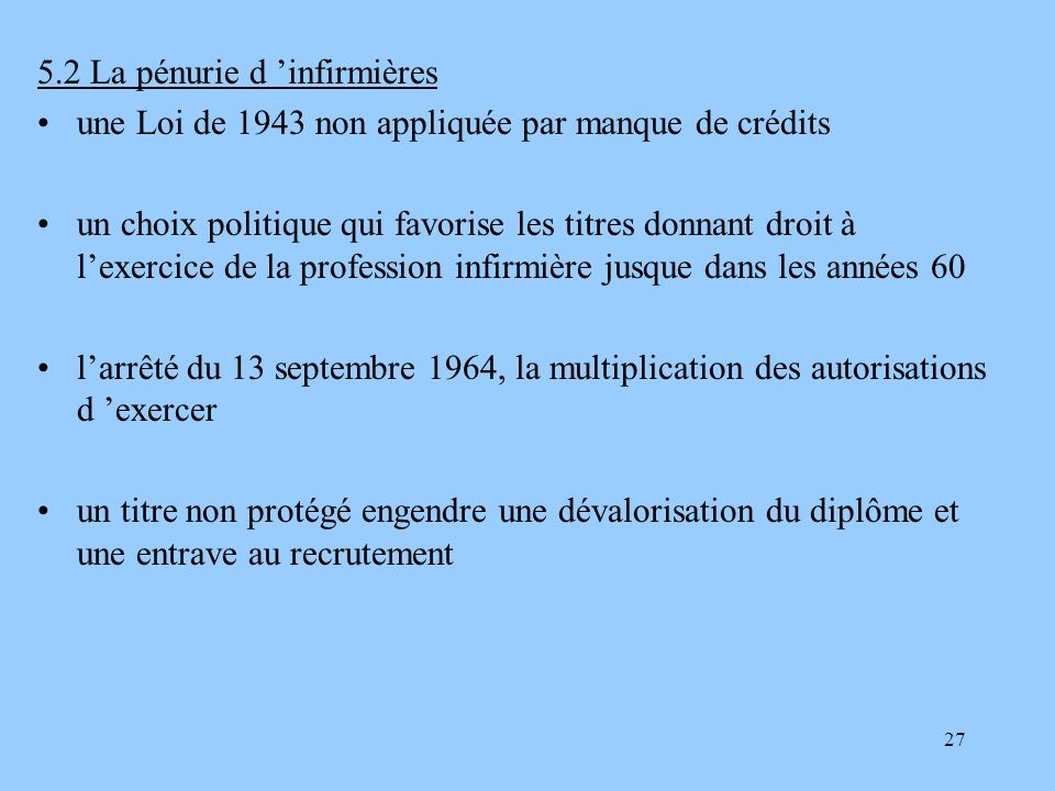 27 5.2 La pénurie d infirmières une Loi de 1943 non appliquée par manque de crédits un choix politique qui favorise les titres donnant droit à lexerci
