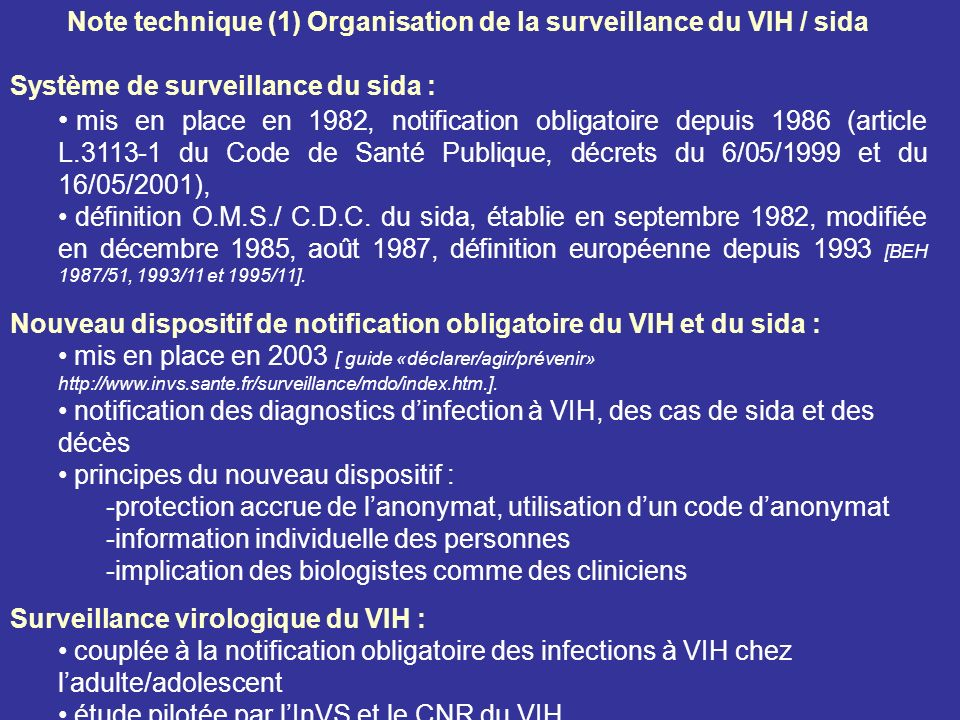 Note technique (1) Organisation de la surveillance du VIH / sida Système de surveillance du sida : mis en place en 1982, notification obligatoire depuis 1986 (article L.3113-1 du Code de Santé Publique, décrets du 6/05/1999 et du 16/05/2001), définition O.M.S./ C.D.C.