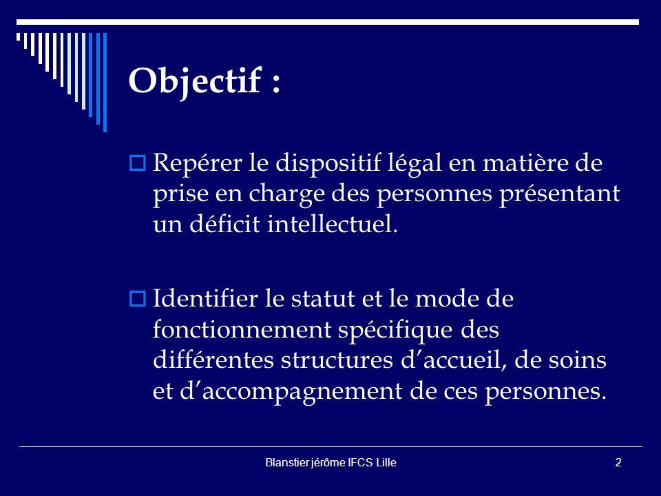 Blanstier jérôme IFCS Lille2 Objectif : Repérer le dispositif légal en matière de prise en charge des personnes présentant un déficit intellectuel.