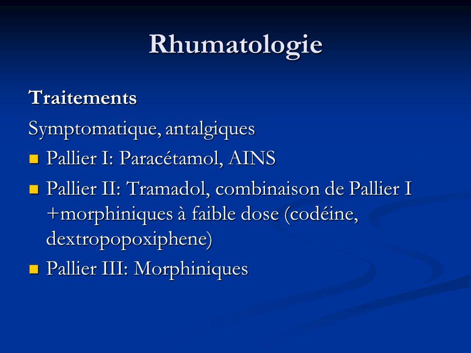 Rhumatologie Traitements Symptomatique, antalgiques Pallier I: Paracétamol, AINS Pallier I: Paracétamol, AINS Pallier II: Tramadol, combinaison de Pallier I +morphiniques à faible dose (codéine, dextropopoxiphene) Pallier II: Tramadol, combinaison de Pallier I +morphiniques à faible dose (codéine, dextropopoxiphene) Pallier III: Morphiniques Pallier III: Morphiniques