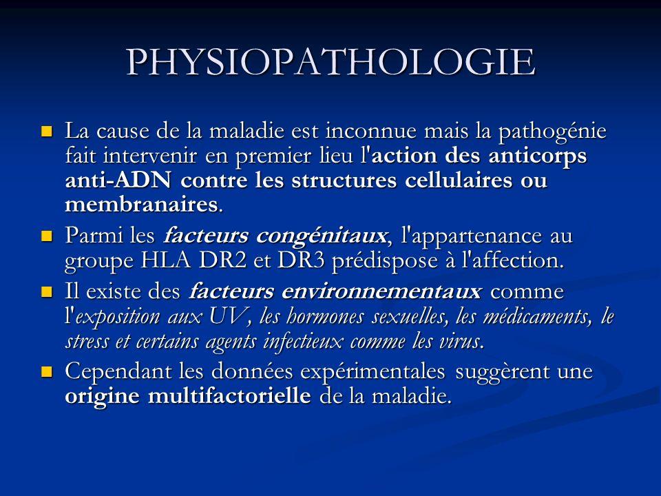 PHYSIOPATHOLOGIE La cause de la maladie est inconnue mais la pathogénie fait intervenir en premier lieu l action des anticorps anti-ADN contre les structures cellulaires ou membranaires.