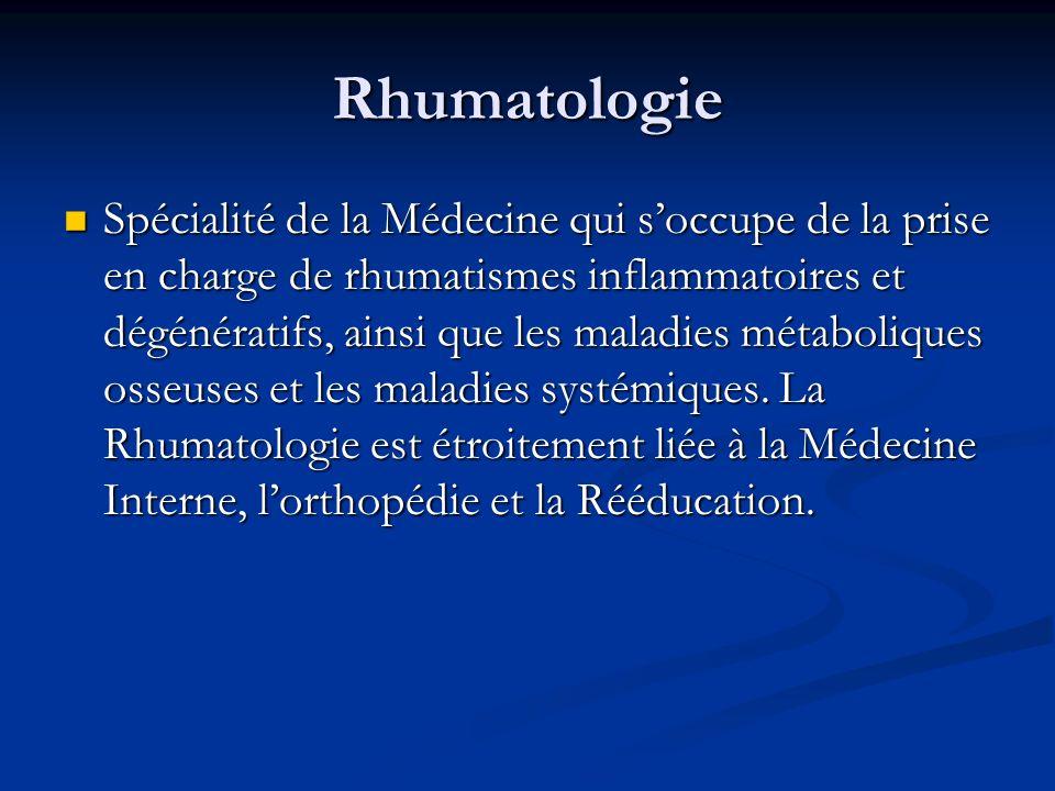 Rhumatologie Spécialité de la Médecine qui soccupe de la prise en charge de rhumatismes inflammatoires et dégénératifs, ainsi que les maladies métaboliques osseuses et les maladies systémiques.
