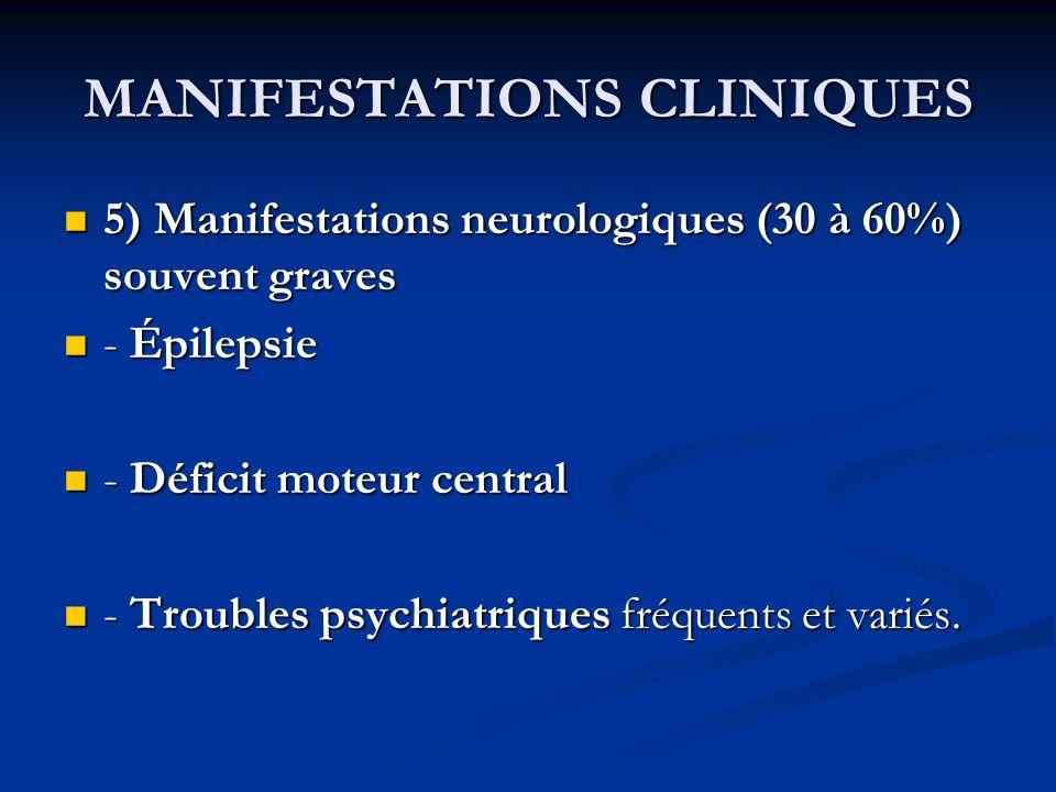MANIFESTATIONS CLINIQUES 5) Manifestations neurologiques (30 à 60%) souvent graves 5) Manifestations neurologiques (30 à 60%) souvent graves - Épilepsie - Épilepsie - Déficit moteur central - Déficit moteur central - Troubles psychiatriques fréquents et variés.
