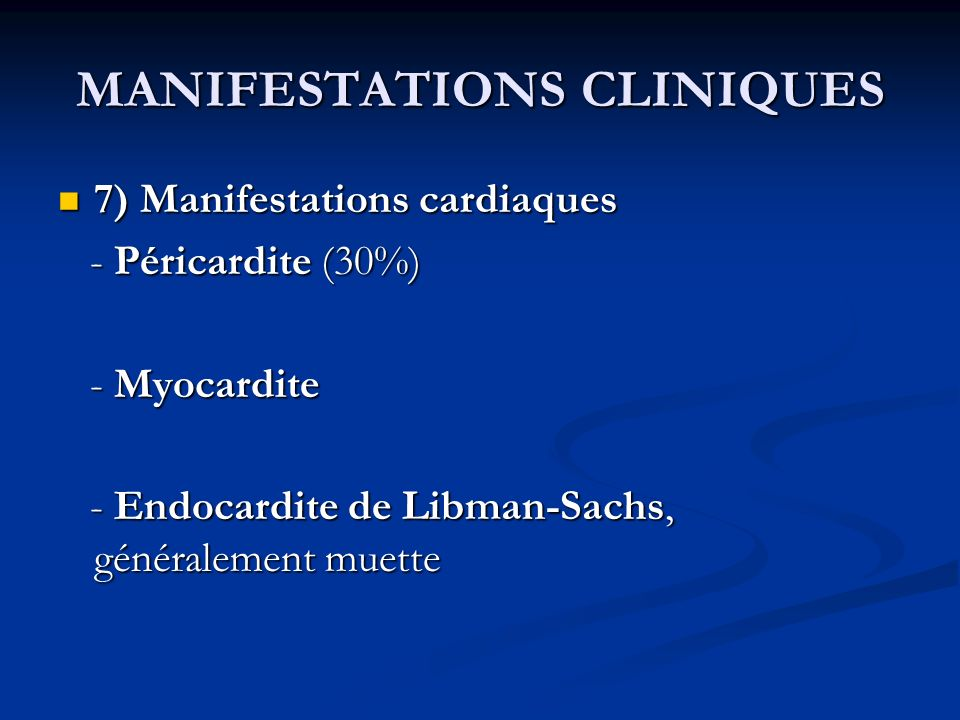 MANIFESTATIONS CLINIQUES 7) Manifestations cardiaques 7) Manifestations cardiaques - Péricardite (30%) - Péricardite (30%) - Myocardite - Myocardite - Endocardite de Libman-Sachs, généralement muette - Endocardite de Libman-Sachs, généralement muette