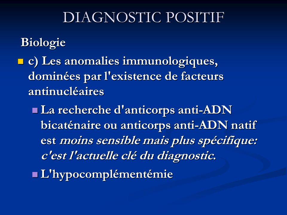 DIAGNOSTIC POSITIF Biologie Biologie c) Les anomalies immunologiques, dominées par l existence de facteurs antinucléaires c) Les anomalies immunologiques, dominées par l existence de facteurs antinucléaires La recherche d anticorps anti-ADN bicaténaire ou anticorps anti-ADN natif est moins sensible mais plus spécifique: c est l actuelle clé du diagnostic.