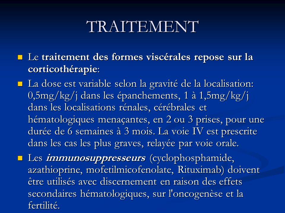 TRAITEMENT Le traitement des formes viscérales repose sur la corticothérapie: Le traitement des formes viscérales repose sur la corticothérapie: La dose est variable selon la gravité de la localisation: 0,5mg/kg/j dans les épanchements, 1 à 1,5mg/kg/j dans les localisations rénales, cérébrales et hématologiques menaçantes, en 2 ou 3 prises, pour une durée de 6 semaines à 3 mois.
