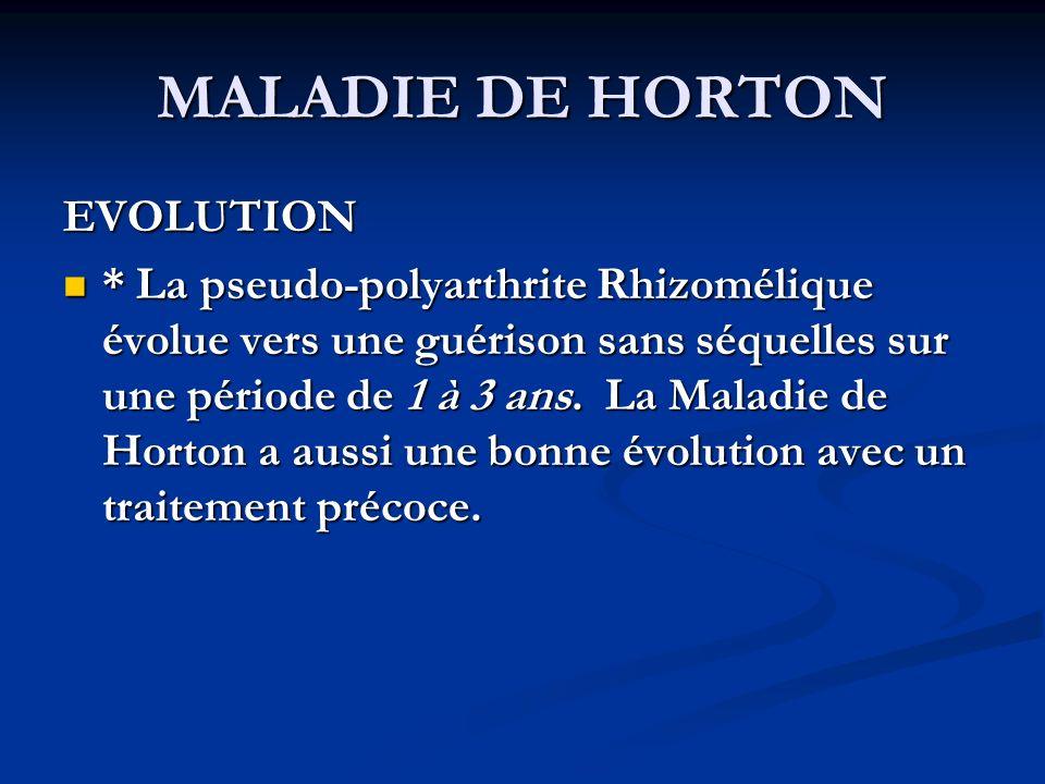 MALADIE DE HORTON EVOLUTION * La pseudo-polyarthrite Rhizomélique évolue vers une guérison sans séquelles sur une période de 1 à 3 ans.