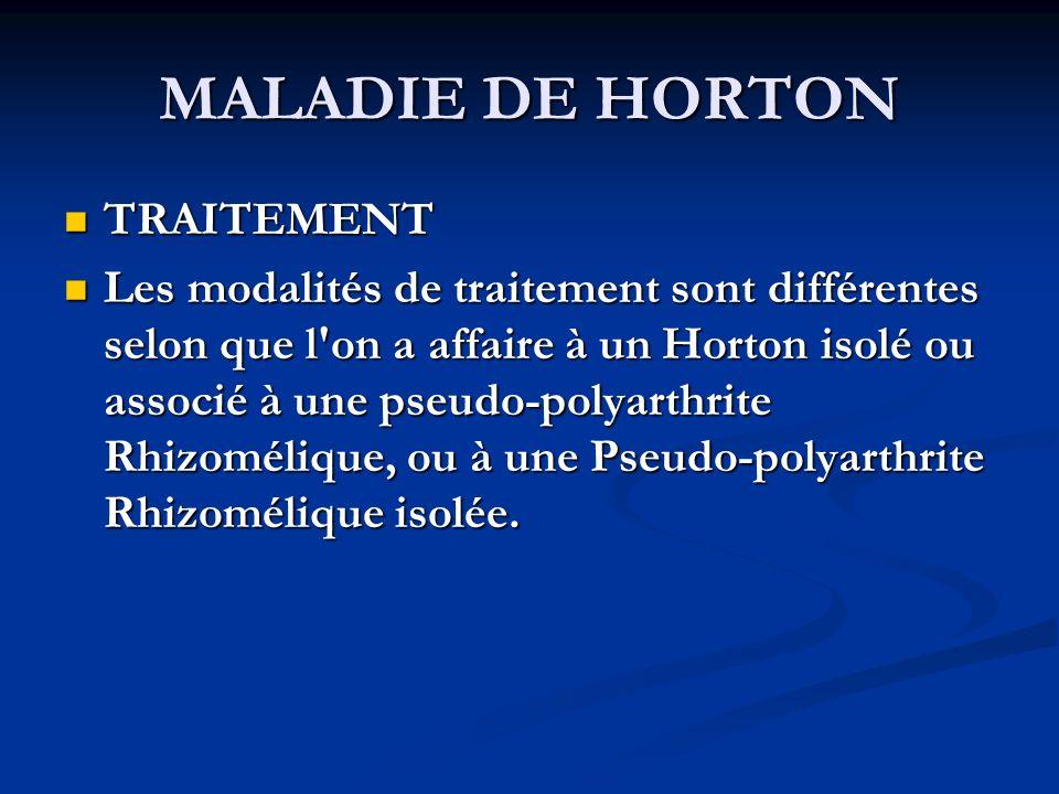 MALADIE DE HORTON TRAITEMENT TRAITEMENT Les modalités de traitement sont différentes selon que l on a affaire à un Horton isolé ou associé à une pseudo-polyarthrite Rhizomélique, ou à une Pseudo-polyarthrite Rhizomélique isolée.