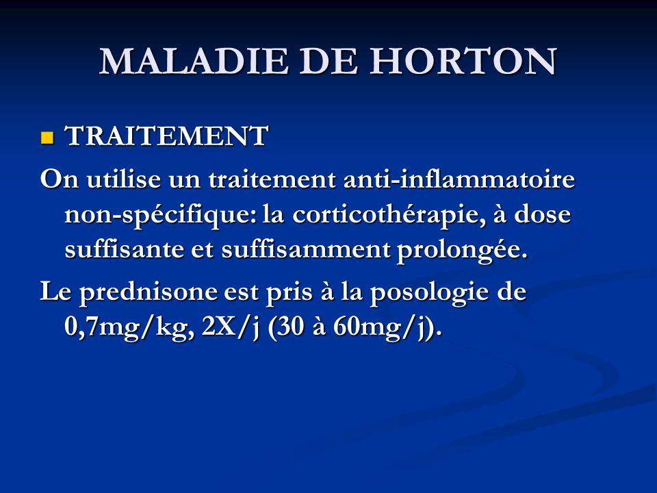 MALADIE DE HORTON TRAITEMENT TRAITEMENT On utilise un traitement anti-inflammatoire non-spécifique: la corticothérapie, à dose suffisante et suffisamment prolongée.