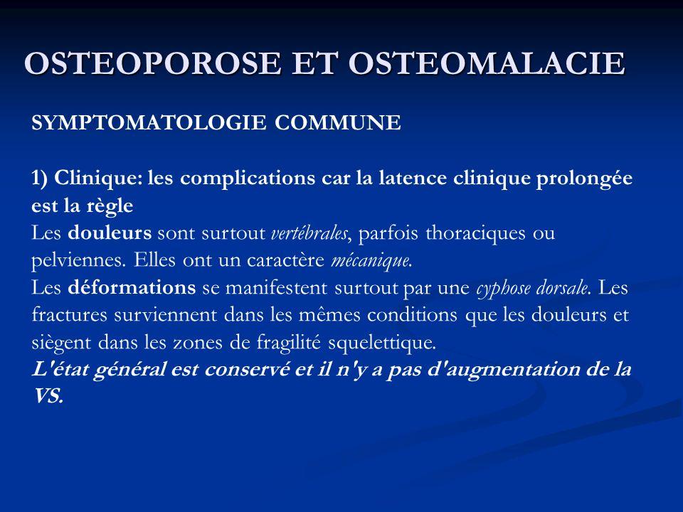 OSTEOPOROSE ET OSTEOMALACIE SYMPTOMATOLOGIE COMMUNE 1) Clinique: les complications car la latence clinique prolongée est la règle Les douleurs sont surtout vertébrales, parfois thoraciques ou pelviennes.