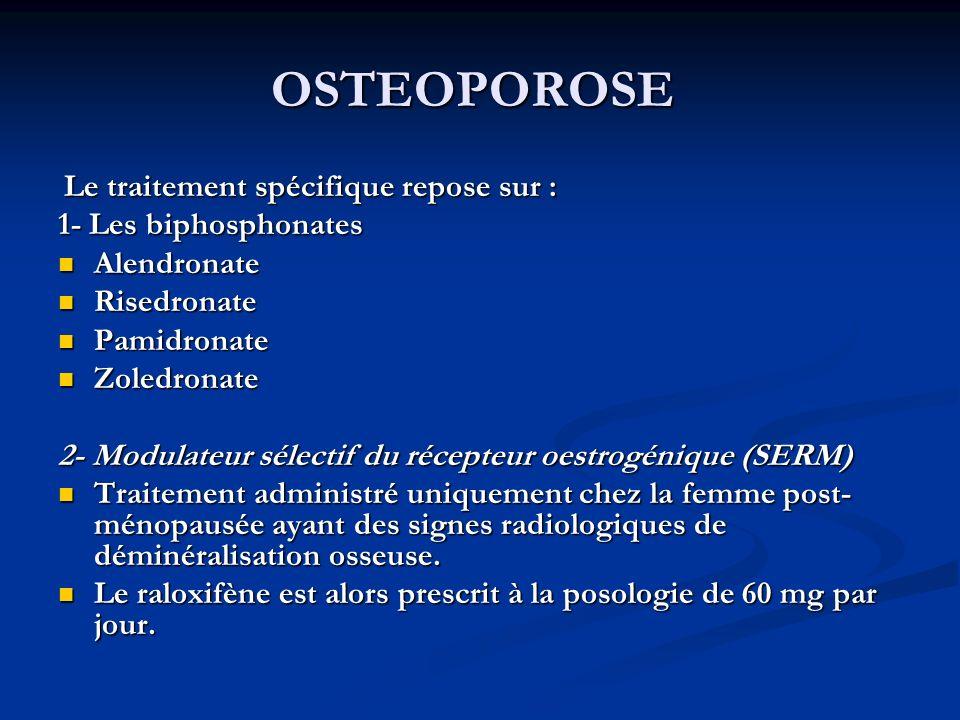 OSTEOPOROSE Le traitement spécifique repose sur : Le traitement spécifique repose sur : 1- Les biphosphonates Alendronate Alendronate Risedronate Risedronate Pamidronate Pamidronate Zoledronate Zoledronate 2- Modulateur sélectif du récepteur oestrogénique (SERM) Traitement administré uniquement chez la femme post- ménopausée ayant des signes radiologiques de déminéralisation osseuse.