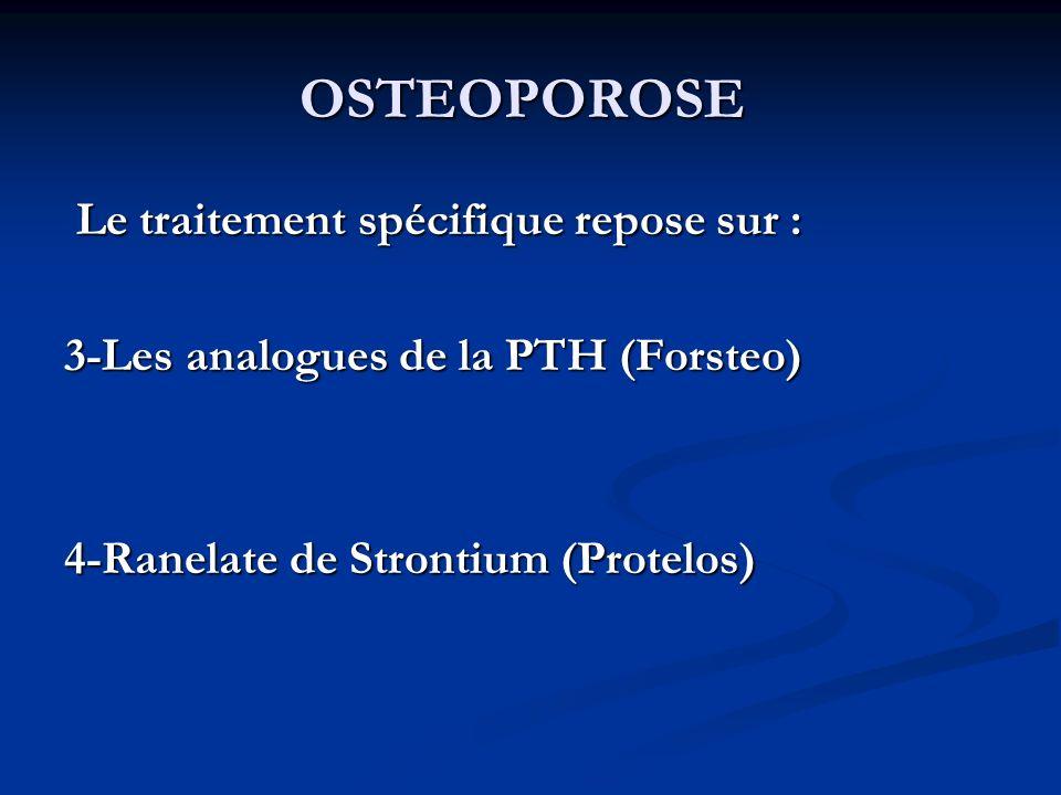 OSTEOPOROSE Le traitement spécifique repose sur : Le traitement spécifique repose sur : 3-Les analogues de la PTH (Forsteo) 4-Ranelate de Strontium (Protelos)