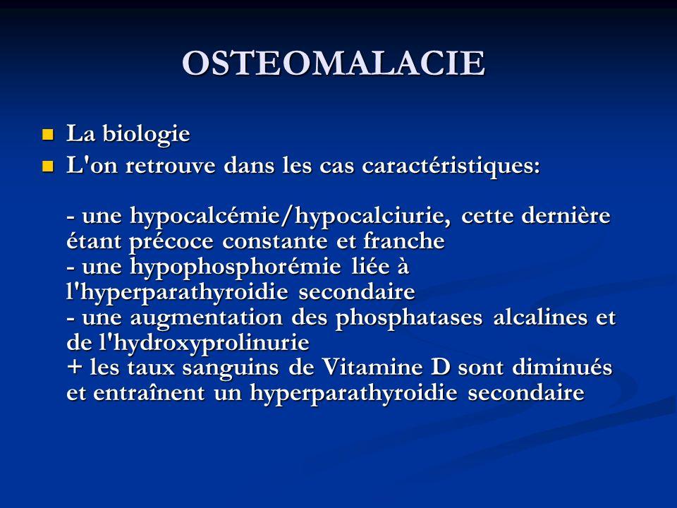 OSTEOMALACIE La biologie La biologie L on retrouve dans les cas caractéristiques: - une hypocalcémie/hypocalciurie, cette dernière étant précoce constante et franche - une hypophosphorémie liée à l hyperparathyroidie secondaire - une augmentation des phosphatases alcalines et de l hydroxyprolinurie + les taux sanguins de Vitamine D sont diminués et entraînent un hyperparathyroidie secondaire L on retrouve dans les cas caractéristiques: - une hypocalcémie/hypocalciurie, cette dernière étant précoce constante et franche - une hypophosphorémie liée à l hyperparathyroidie secondaire - une augmentation des phosphatases alcalines et de l hydroxyprolinurie + les taux sanguins de Vitamine D sont diminués et entraînent un hyperparathyroidie secondaire